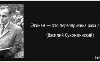 Как вы понимаете слова в.а. сухомлинского: «эгоизм — это первопричина рака души»?
