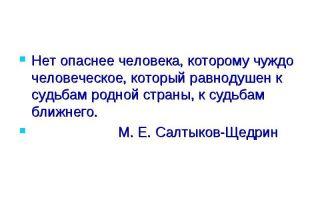 Нет опаснее человека, которому чуждо человеческое, который равнодушен к судьбам родной страны, к судьбам ближнего
